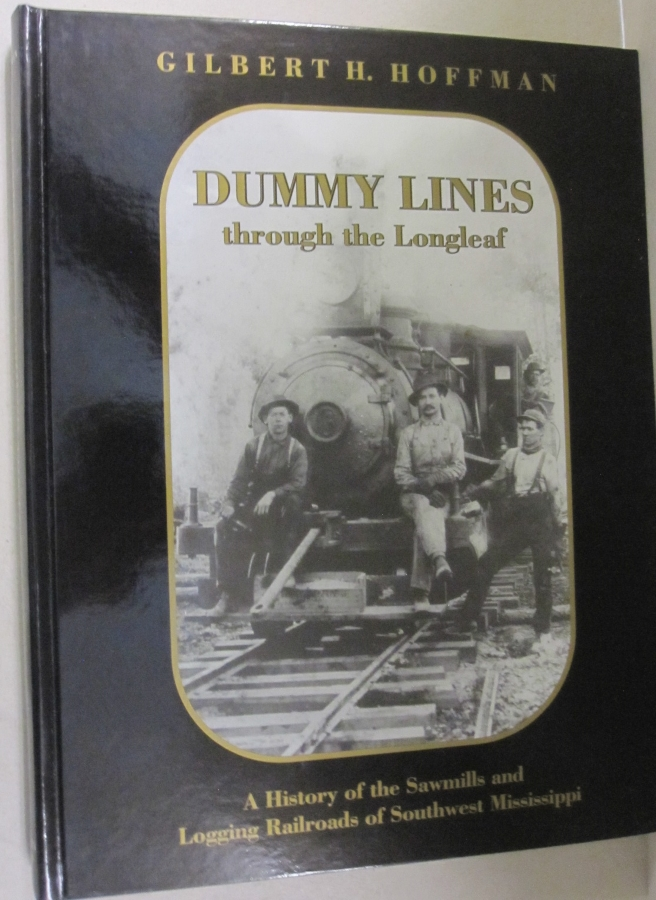 Dummy lines through the Longleaf; A history of the sawmills and logging railroads of southwest Mississippi. Gilbert H. Hoffman.