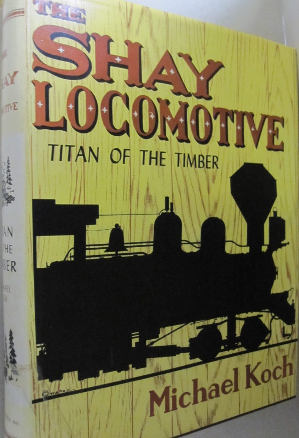 The Shay Locomotive; Titan of the Timber. Michael Koch.