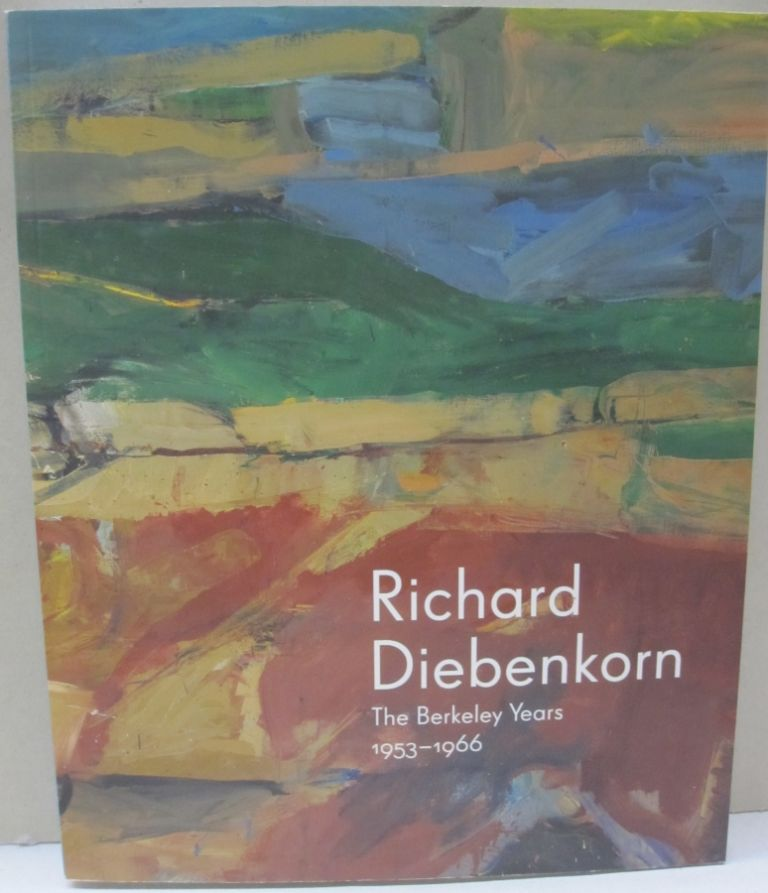 Richard Diebenkorn: The Berkeley Years, 1953-1966. Emma Acker Timothy Anglin Burgard Steven A. Nash.