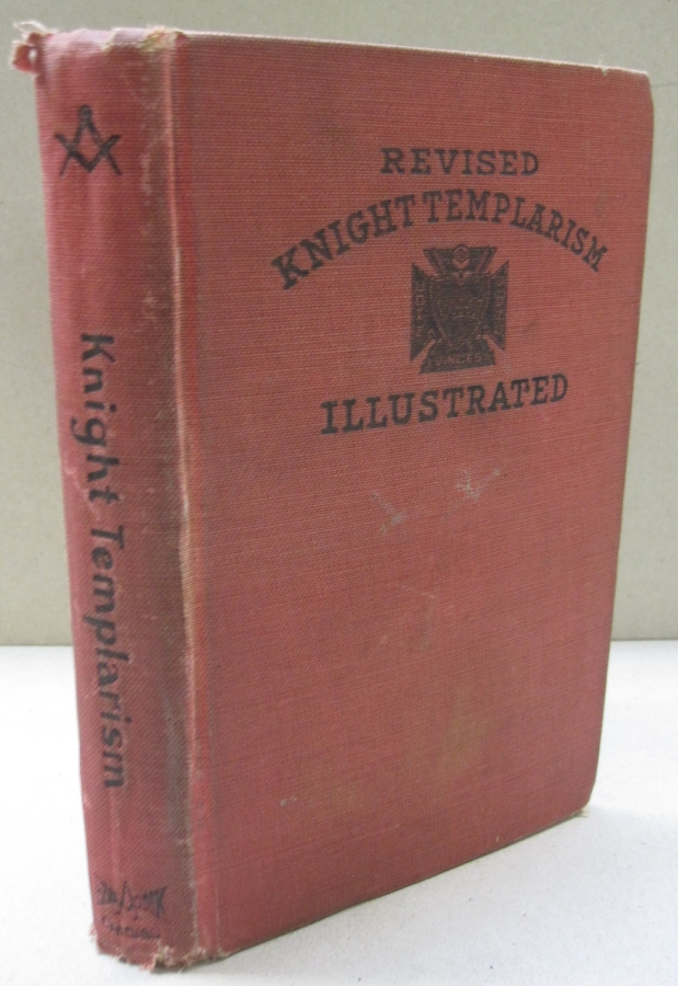 Revised Knight Templarism Illustrated; A Full and Complete Illustrated Ritual of the Six Degrees of teh Council and Commandery comprisiong the degrees of Royal Master, Select Master, Super Excelient Master, Knight of the Red Cross, Knight Templar and Knight of Malta. Charles A. Blanchard.