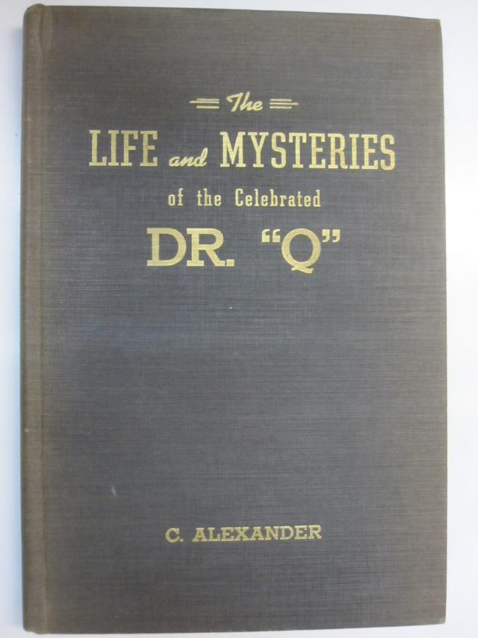 "The Life and Mysteries of the Celebrated Dr. ""Q""; Dedicated to Magicians for the Betterment of Magic and the Truth of Psychic Phenomena. C. Alexander."