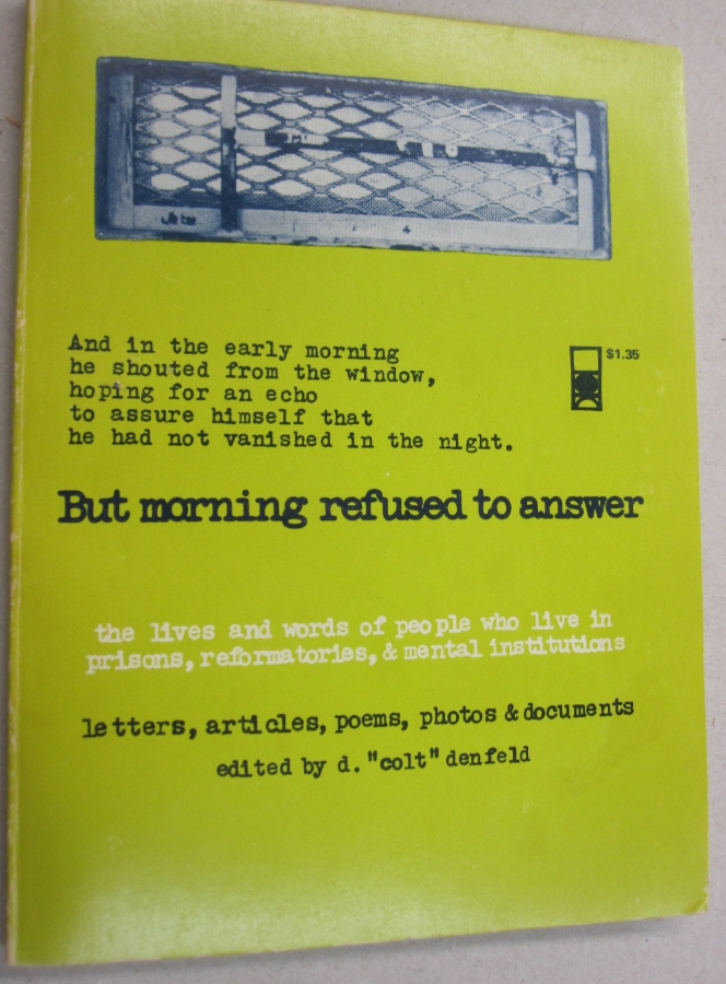 """But Morning refused to answer; the lives and words of people who live in prisons, reformatories, & mental institutions. letters, articles, poems, photos, & documents. d.""""colt"""" denfeld."""