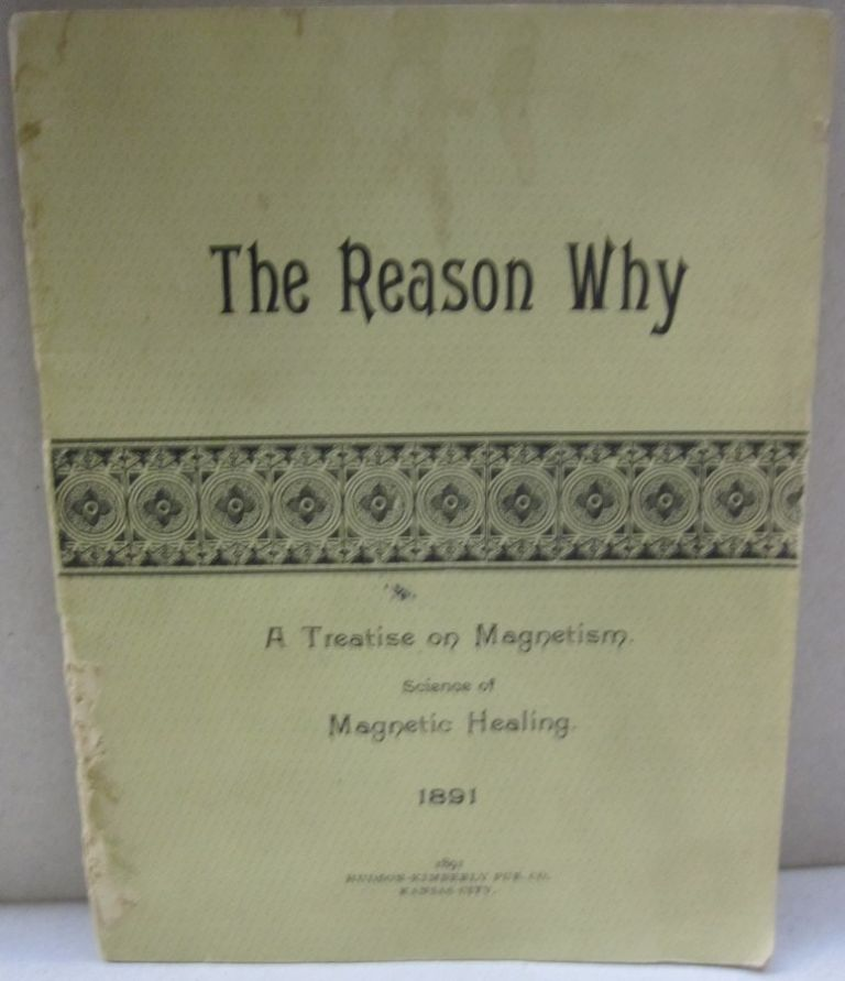 The Reason Why; A Treatise on Magnetism Science of Magnetic Healing. Electric Conditions Governing the Circulation of the Blood. The Nervous System the Seat of all Diseases. Wonderful Possibilities of the Magnetic Healing art