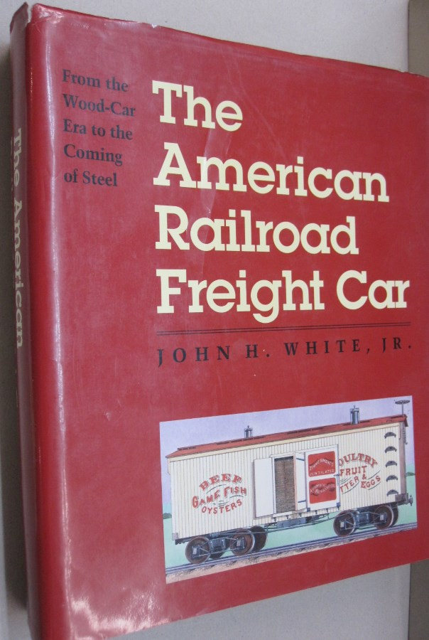 The American Railroad Freight Car: From the Wood-Car Era to the Coming of Steel. Professor John H. White Jr.