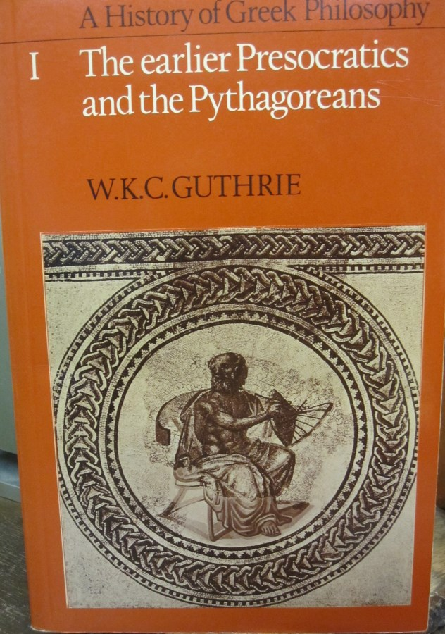 A History of Greek Philosophy Volume 1: The Earlier Presocratics and the Pythagoreans. W. K. C. Guthrie.