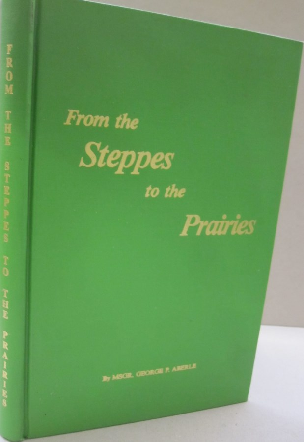 From the Steppes to the Prairies; The Story of The Germans Settling in Russia on the Volga and Ukraine also the Germans Settling in the Banat, and the Bohemians in Crimea. Their Resettlement in the Americas - North and South America and in Canada. George P. Aberle.