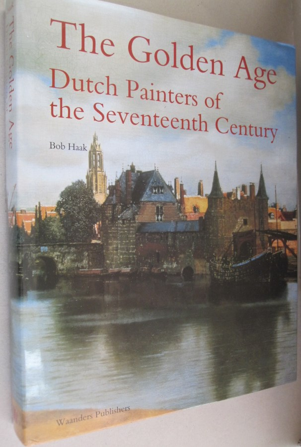 The Golden Age Dutch Painters of the Seventeenth Century. Bob Haak.