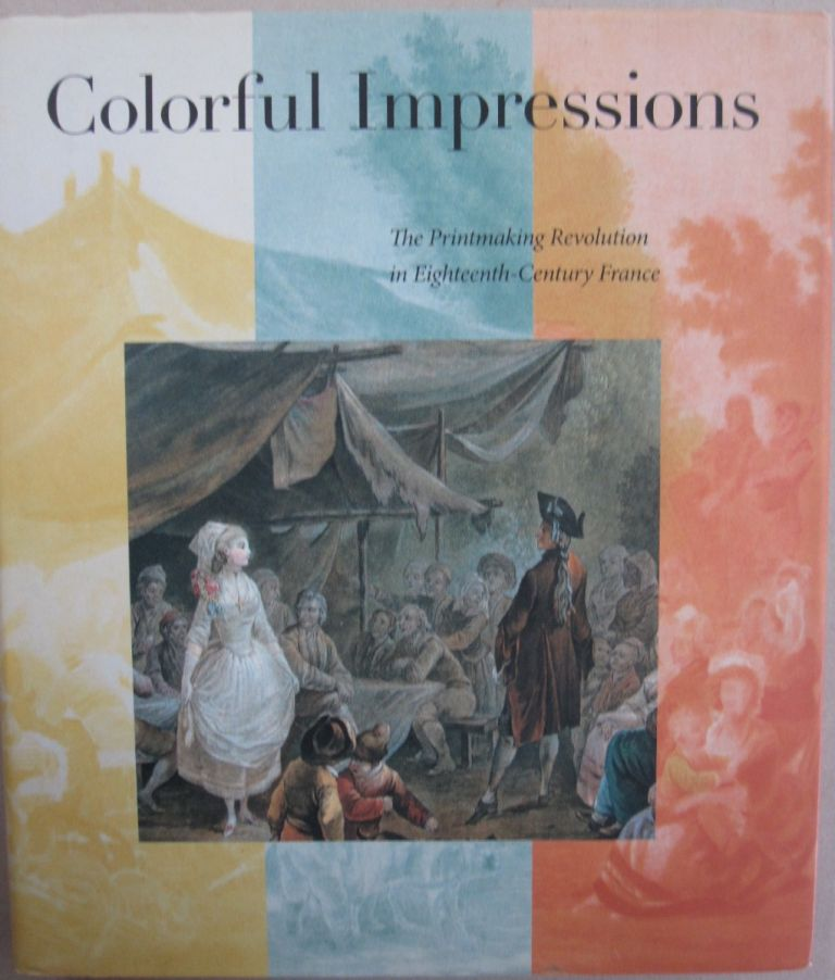 Colorful Impressions The Printmaking Revolution in Eighteenth-Century France. Margaret Morgan Grasselli, Ivan E. Phillips, Kristel Smentek, Judith C. Walsh.