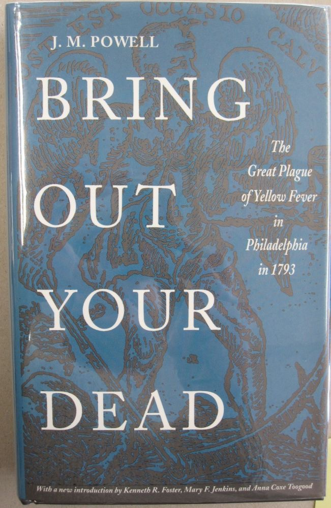 BRING OUT YOUR DEAD: The Great Plague of Yellow Fever in Philadelphia in 1793. J. H. Powell.