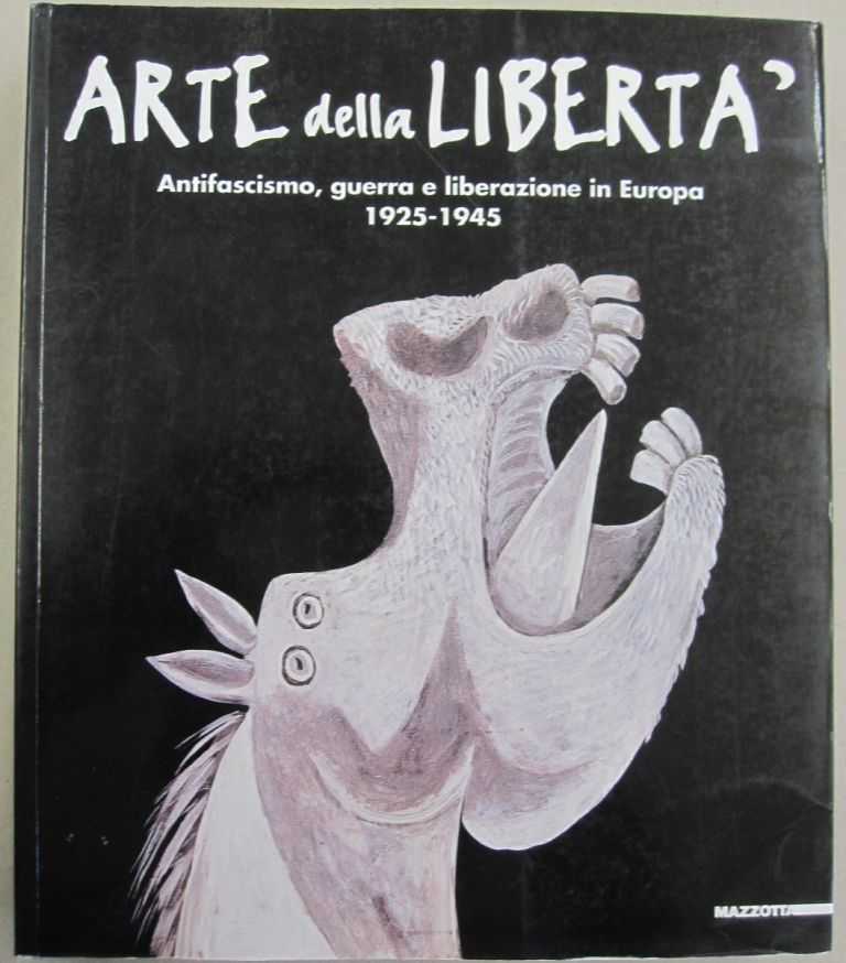 ARTE DELLA LIBERTA: ANTIFASCISMO, GUERRA E LIBERAZIONE in EUROPA, 1925-1945 (The Art of Freedom: Anti-Fascism, War and Liberation in Europe, 1925-1945).