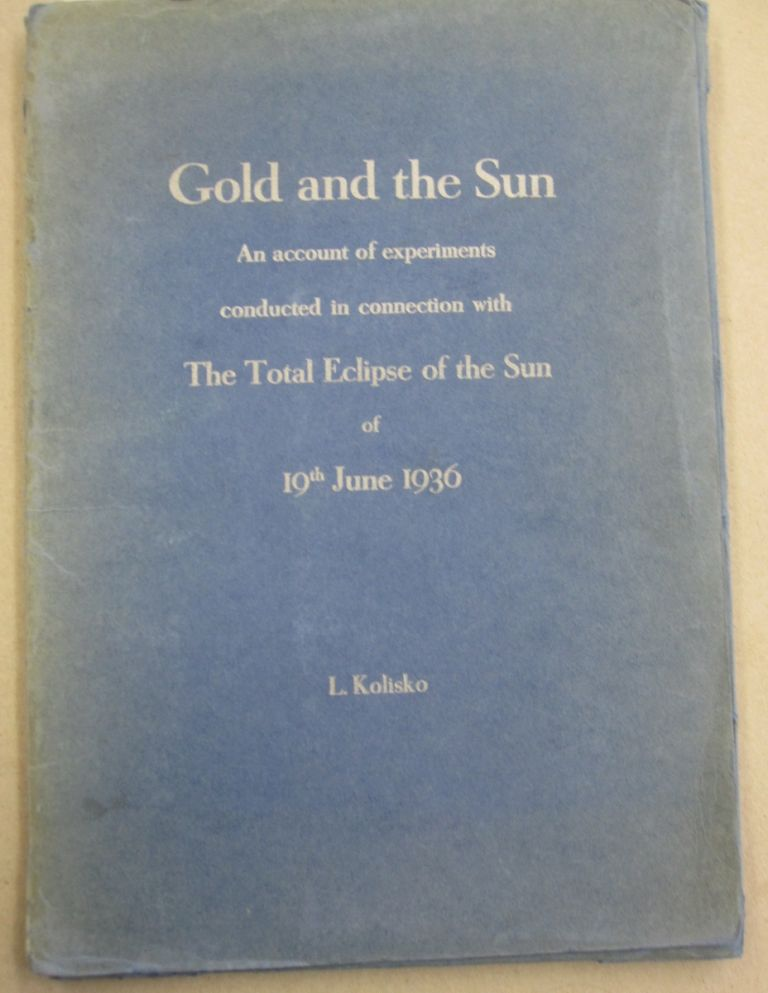 Gold and the Sun; An Account of Experiments Conducted in Connection with the Total Eclipse of the Sun of 19th, June, 1936. Lilly Kolisko.