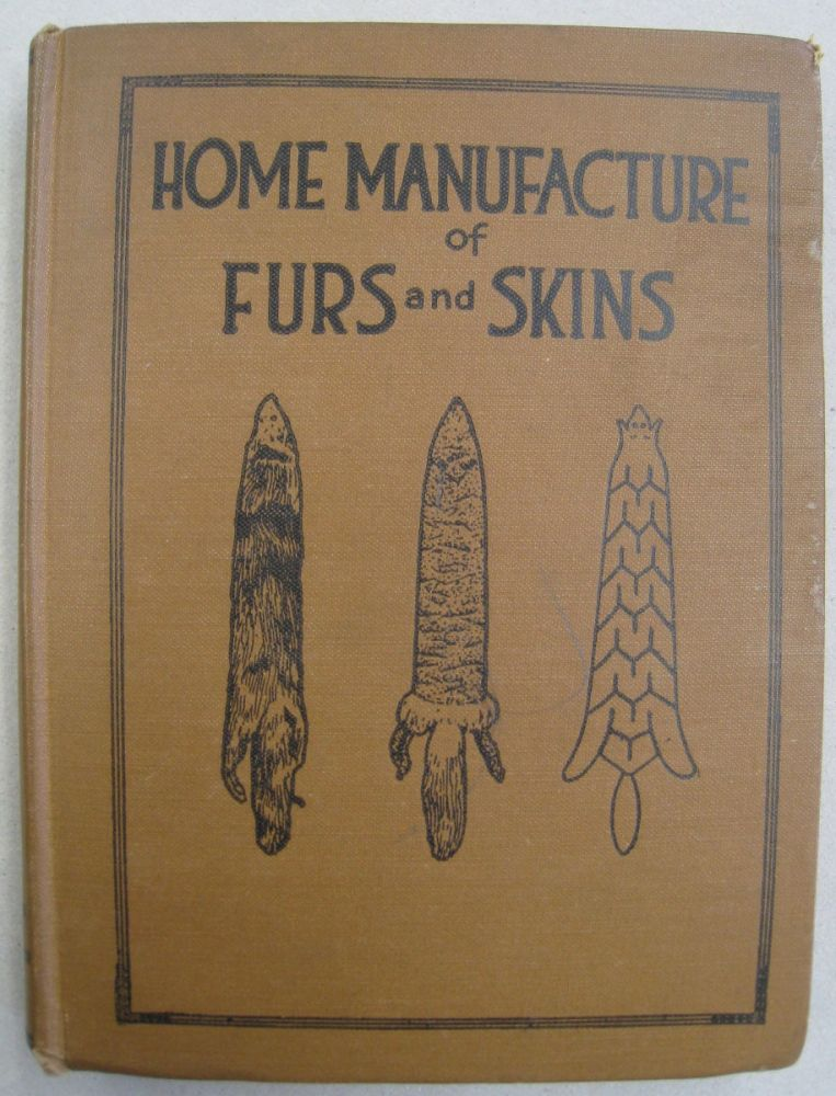 Home Manufacture of Furs and Skins; A Book of Practical Instructions Telling How to Tan, Dress, Color and Manufacture or Make into Articles of Ornment, Wear and Use. Albert Farnham.