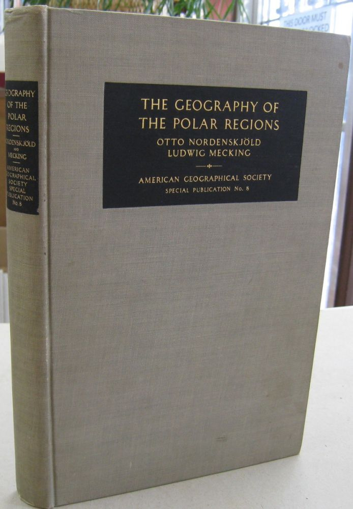 The Geography of The Polar Regions consisting of a General Characterization of Polar Nature and A Regionial Geography of the Arctic and the Antarctic. Otto Nordenskjold, Ludwig Mecking.