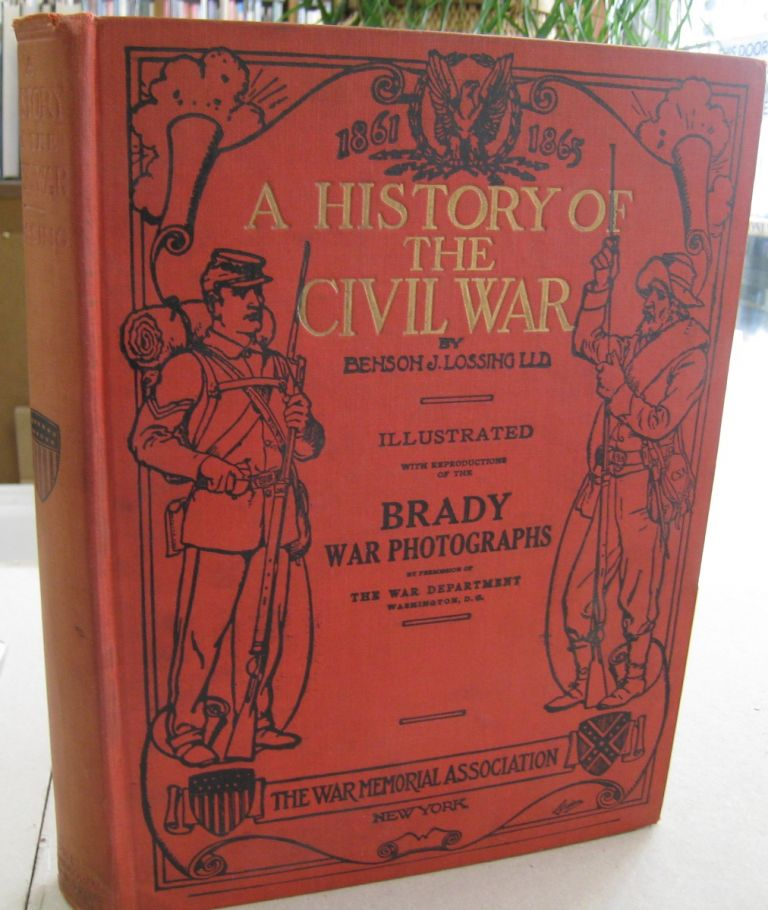 A History of the Civil War 1861-65 ; And the Causes that Led up to the Great Conflict and A Chronological Sumary and Record of every engagement between the troops of the Union and the Confederacy and Showing the total Losses and Casualities Together with War Maps of Localities. L. L. D. Benson J. Lossing.