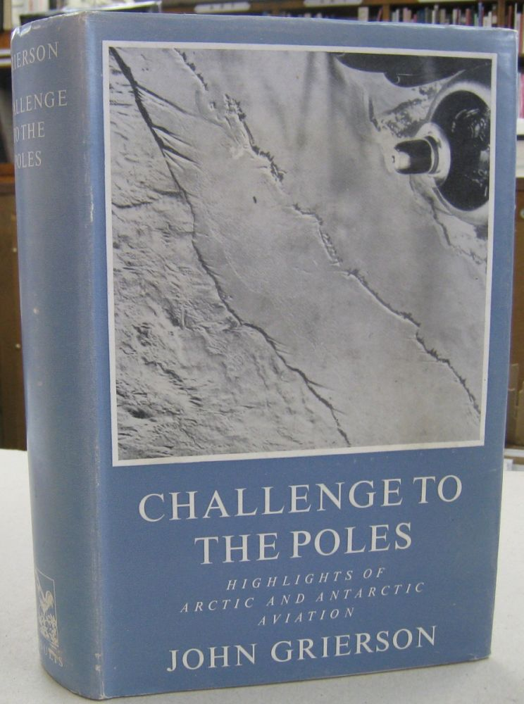 Challenges to the Poles; Highlights of Arctic and Antarctic Aviation. John Grierson.