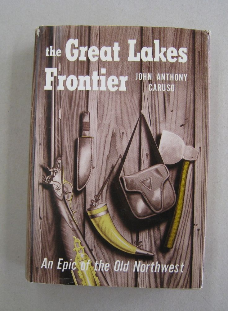 The Great Lakes Frontier; An Epic of the Old Northwest. John Anthony Caruso.