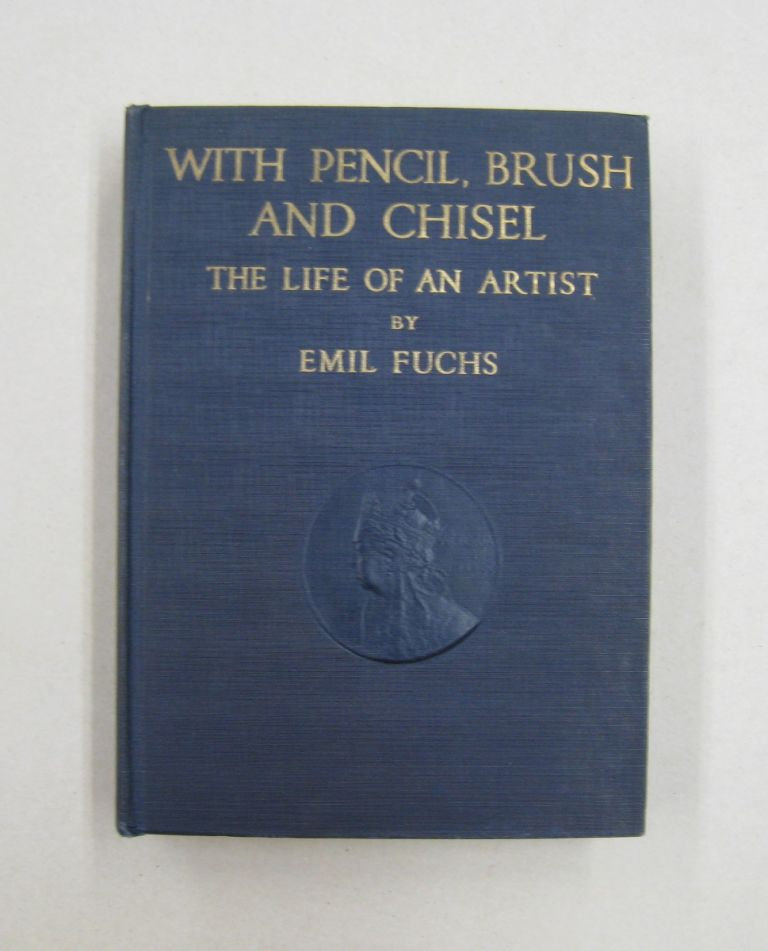 With Pencil, Brush and Chisel The Life of an Artist. Emil Fuchs.
