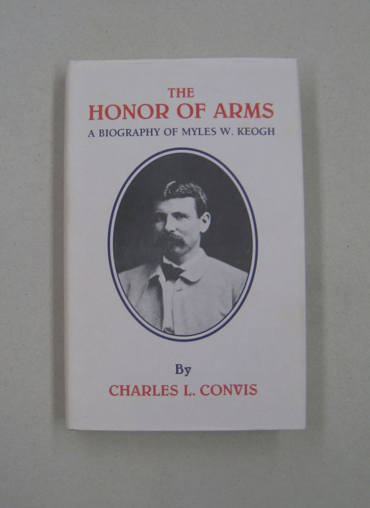 The Honor of Arms: A Biography of Myles W. Keogh (Great West and Indian Series ;volume55). Charles Convis.