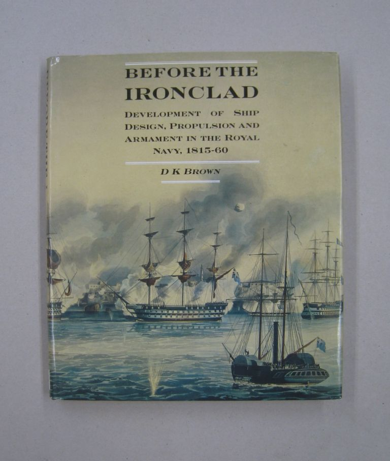 Before the Ironclad Development of Ship Design, Propulsion and Armament in the Royal Navy, 1815-60. D K. Brown.