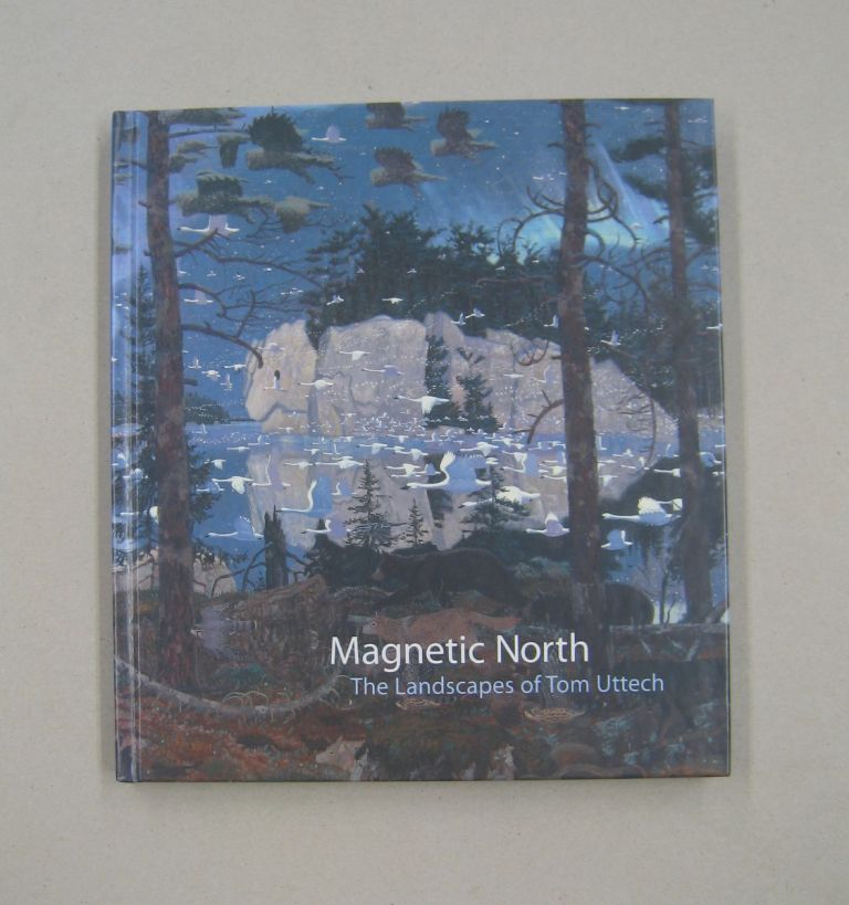 Magnetic North The Landscapes of Tom Uttech. Margaret Andera.