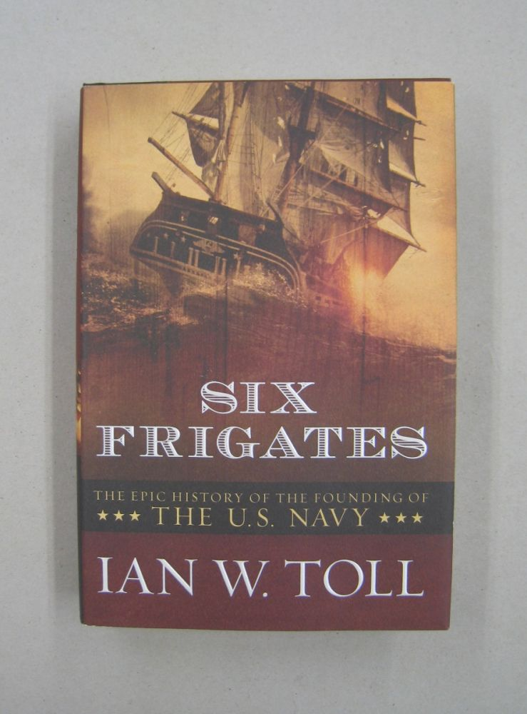Six Frigates The Epic History of the Founding of the U.S. Navy. Ian W. Toll.