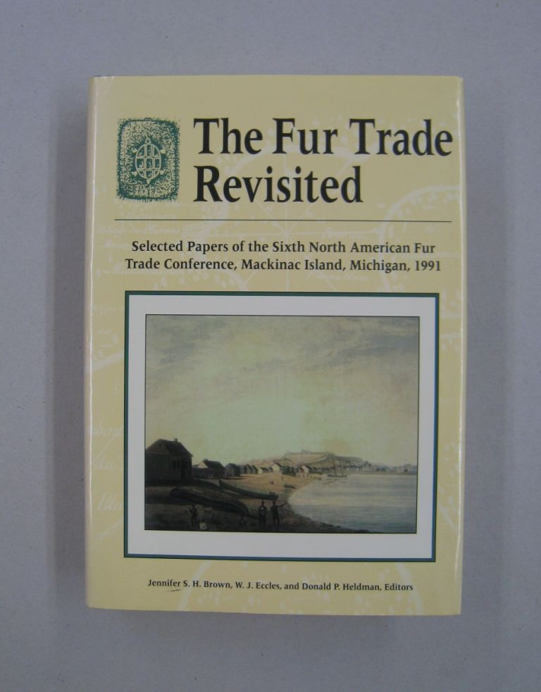 The Fur Trade Revisited: Selected Papers of the Sixth North American Fur Trade Conference, MacKinac Island, Michigan, 1991. Mich., W. J. North American Fur Trade Conference 1991 Eccles, Mackinac Island.