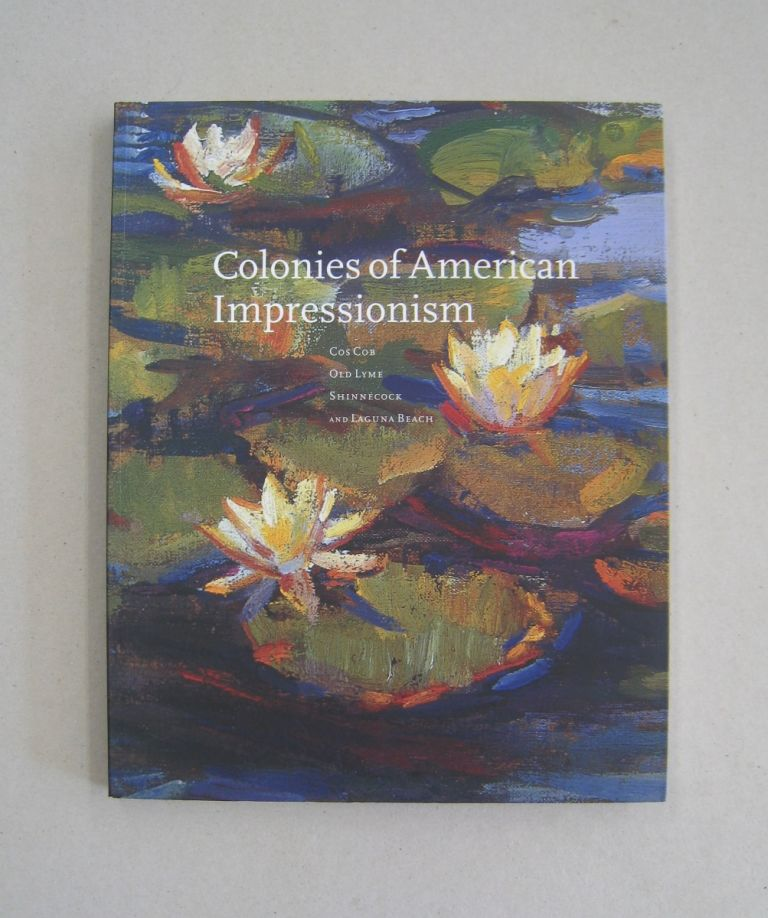 Colonies of American Impressionism; Cos Cob, Old Lyme, Shinnecock and Laguna Beach. Deborah Epstein Solon, Will South.