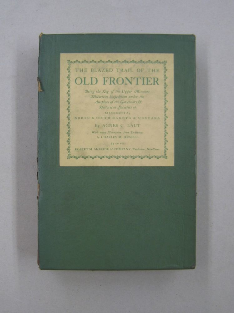 The Blazed Trail of the Old Frontier; Being the Log of the Upper Missouri Historical Expedition Under the Auspices of the Governors & Historical Associations of Minnesota, North and South Dakota and Montana for 1925. Agnes C. Laut.