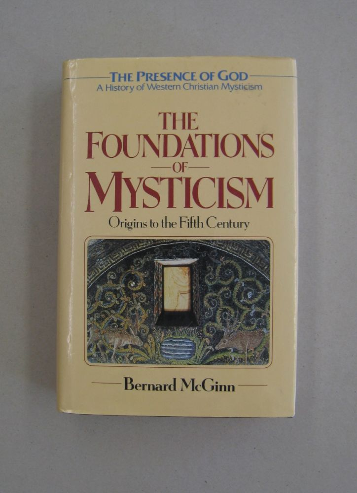 The Foundations of Mysticism: Origins to the Fifth Century (The Presence of God: A History of Western Christian Mysticism, Vol. 1). Bernard McGinn.