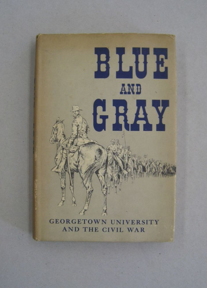 Blue and Gray Georgetown University and the Civil War. James S. Ruby, Thomas E. Prendergast.