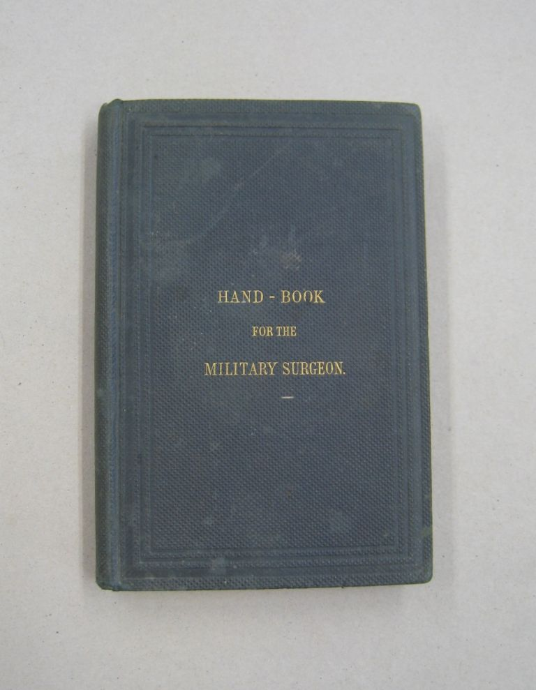 Hand-Book for the Military Surgeon; Being a compendium of the duties of the medical officer in the field, the sanitary management of the camp, the preparation of food, etc.; with forms for the requisitions for supplies, returns, etc.; the diagnosis and treatment of camp dysentery; and all the important points in war surgery. Chas. S. Tripler, George C. Blackman.