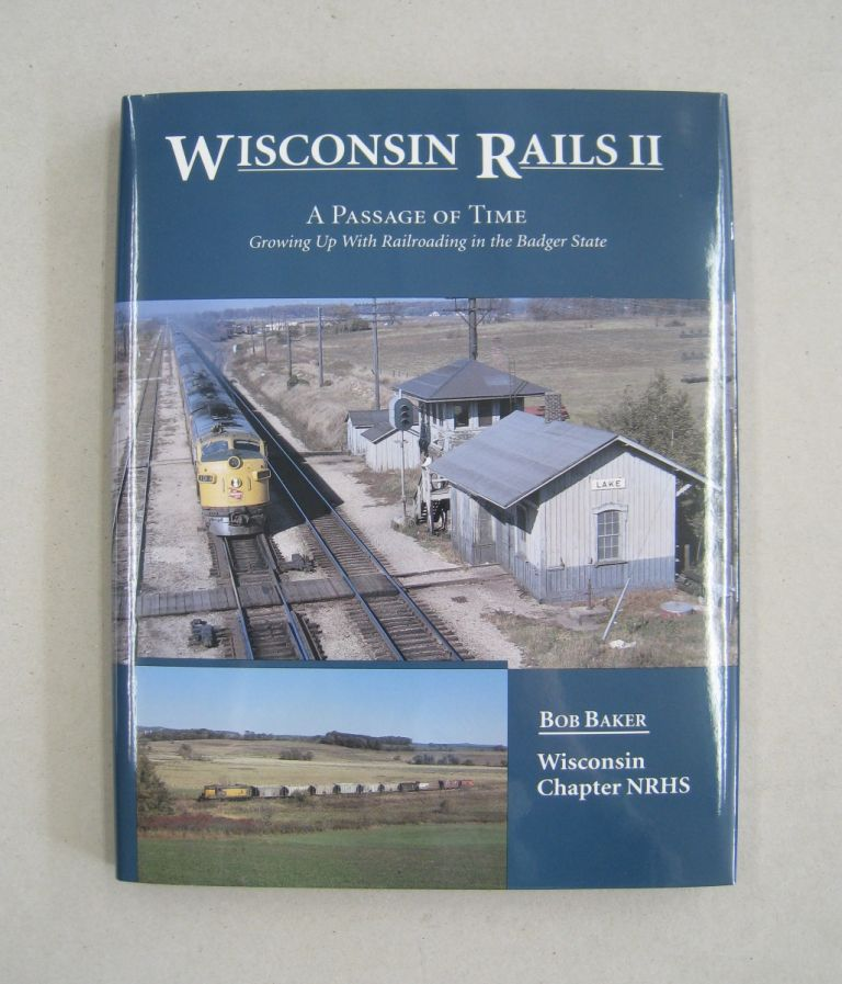 Wisconsin Rails II: A Passage of Time Growing Up With Railroading in the Badger State. Bob Baker.
