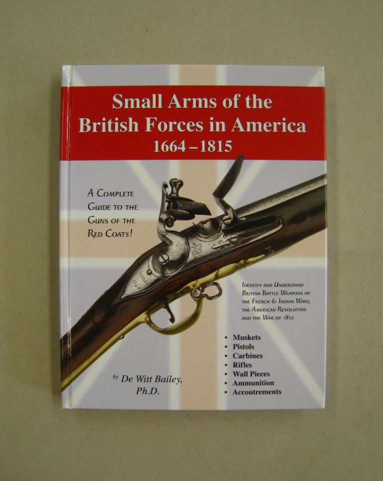 SMALL ARMS OF THE BRITISH FORCES IN AMERICA 1664-1815. De Witt Bailey.