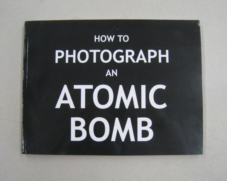 How To Photograph an Atomic Bomb - Soft Cover Edition. Peter Kuran.