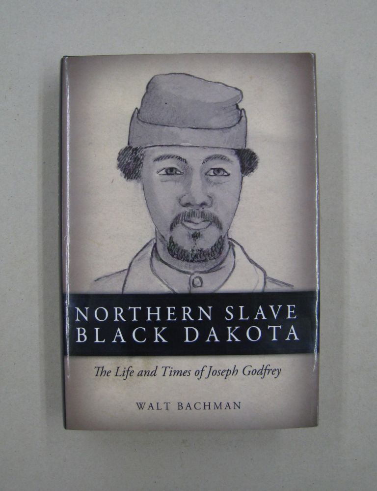 Northern Slave, Black Dakota: The Life and Times of Joseph Godfrey. Walt Bachman.