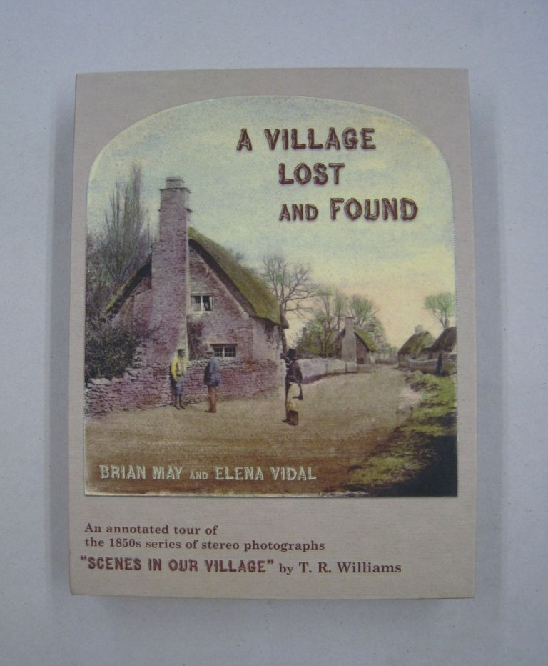 A Village Lost and Found; A Complete Annotated Collection of the original 1850s stereoscopic photograph series Scenes in Our Village by T. R. Williams. Brian May, Elena Vidal, T. R. Williams.