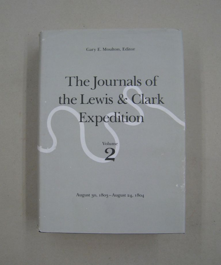 The Journals of the Lewis and Clark Expedition, Volume 2 August 30, 1803-August 24, 1804. William Clark, Meriwether Lewis, Gary E. Moulton.