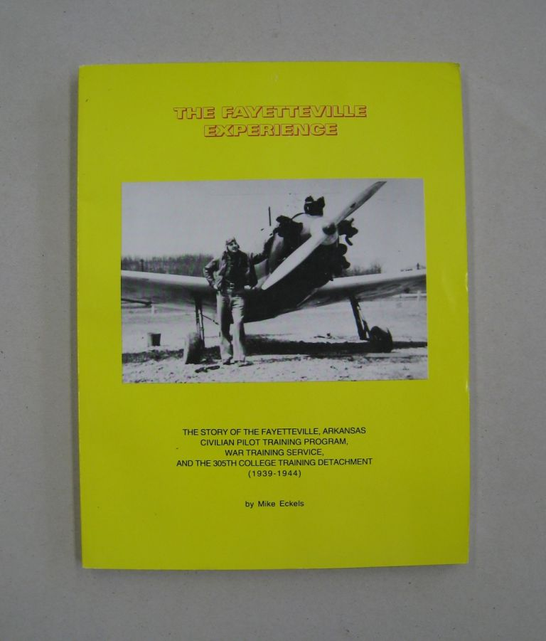The Fayetteville Experience; The Story of the Fayetteville, Arkansas Civilian Pilot Training Program, War Training Service and the 305th College Training Detachment (1939=-1944). Mike Eckels.