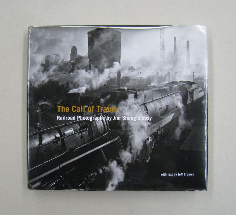 The Call of Trains: Railroad Photographs by Jim Shaughnessy. Jeff Brouws.