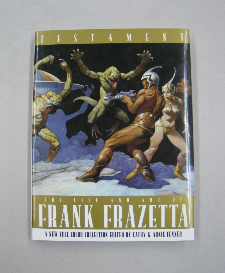 Testament The Life and Art of Frank Frazetta; A New Full Color Collection. Cathy, Arnie Fenner.