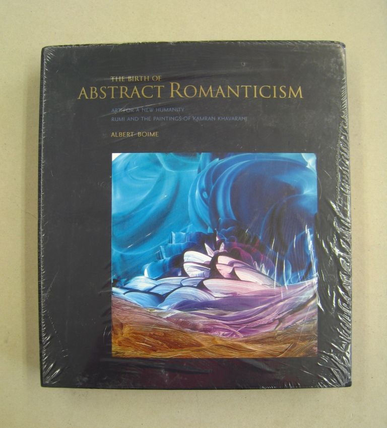 The Birth of Abstract Romanticism; Art for a new Humanity Rumi and the Paintings of Kamran Khavarani. Albert Boime.