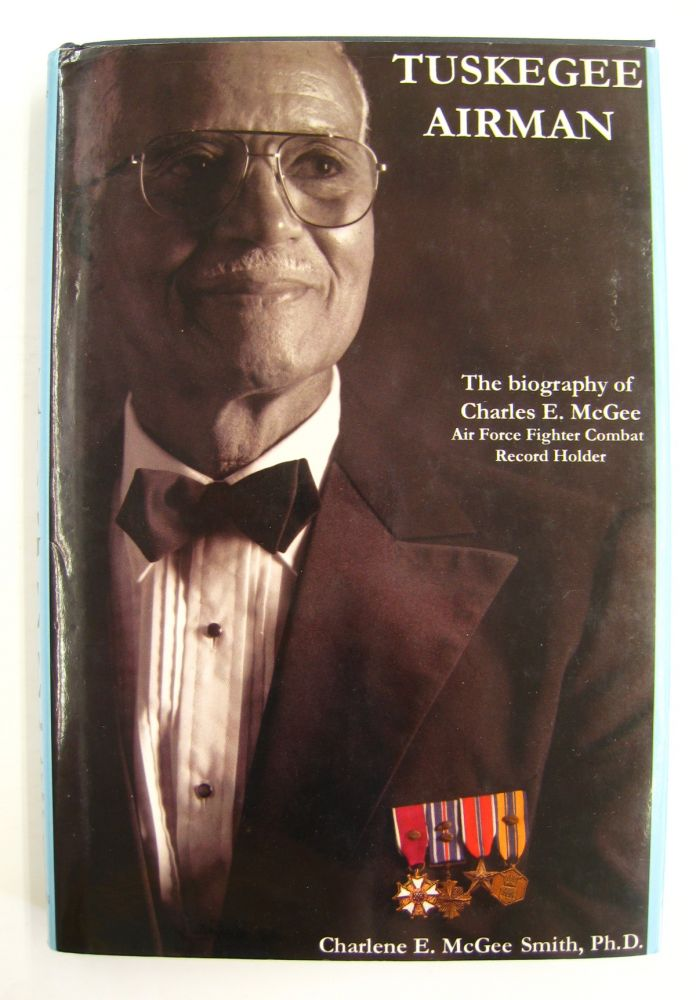 Tuskegee Airman; The Biography of Charles E. McGee. Air Force Fighter Combat Record Holder. Charlene E. McGee.