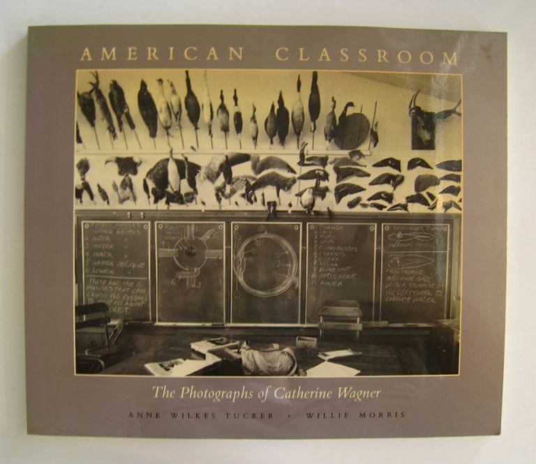 American Classroom; The Photographs of Catherine Wagner. Anne Wilkes Tucker, Willie Morris.