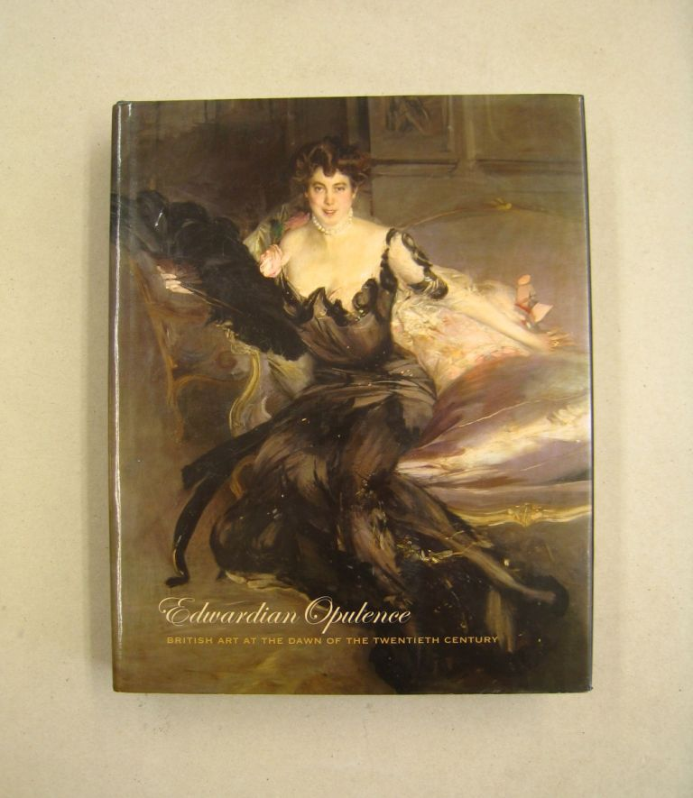 Edwardian Opulence: British Art at the Dawn of the Twentieth Century. Angus Trumble, Andrea Wolk Rager.
