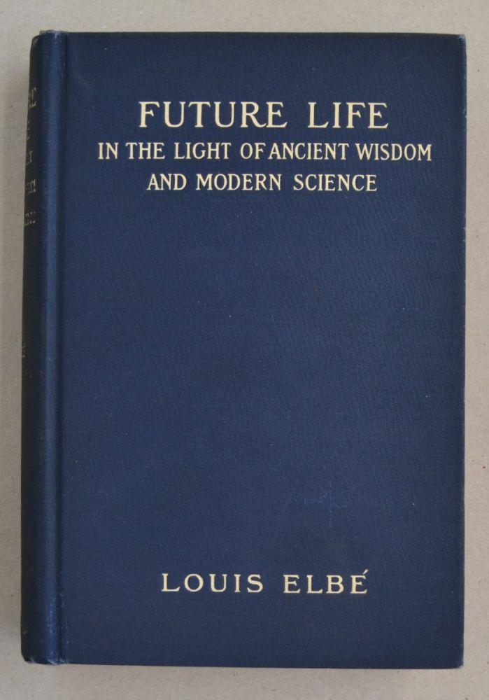 Future Life; In the Light of Ancient Wisdom and Modern Science. Louis Elbe.