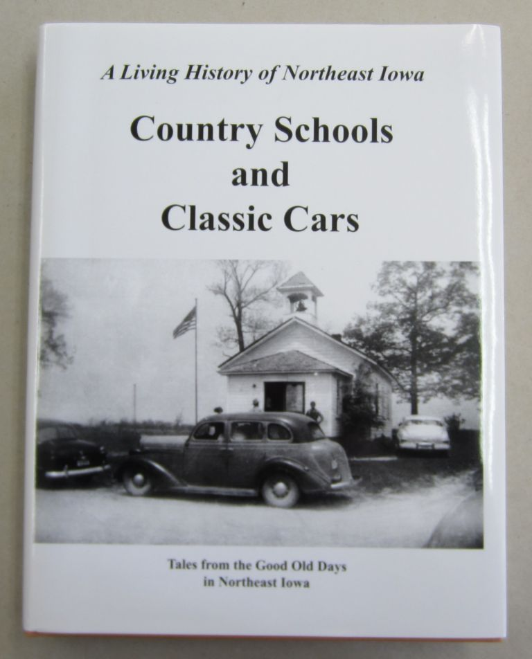 Country Schools and Classic Cars Tales from the Good Old Days in Northeast Iowa Treasury of 20th Century Memories. Todd Blair, Karen Garvey.