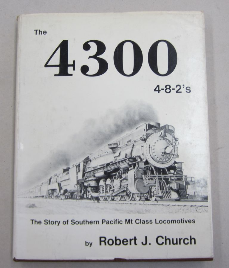 The 4300 4-8-2's The Story of Southern Pacific Mt Class Locomotives. Robert J. Church.