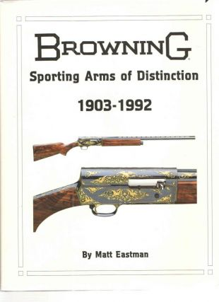 Browning Sporting Arms of Distinction 1903 - 1992. Matt Eastman