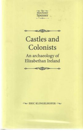 Castles and Colonists: An Archaeology of Elizabethan Ireland. Eric Klingelhofer.