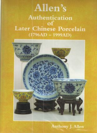 Allen's Authentication of Later Chinese Porcelain (1796AD-1999AD). Anthony J. Allen